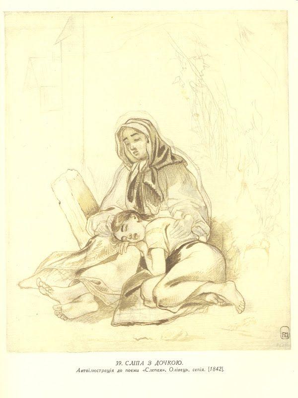 Сліпа з дочкою. Автоілюстрація до поеми «Слепая». Папір, олівець, сепія (21,5 × 17,8). [Пб.]. [1842]. Малюнок відповідає таким словам поеми: «Как у кладбища, у ворот || Сидит скорбящая слепая || И псальму грустную поёт. || Она поёт, а молодая || Дочь нещастливицы моей || Головкой смуглою прильнула || К коленям матери своей; || Тоски не ведая, заснула || Сном непорочной простоты»