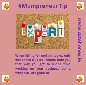 When hiring for certain tasks, only hire those BETTER skilled than you, that way you get to spend time working on your business doing what YOU are good at. www.mumpreneursupportnetwork.com