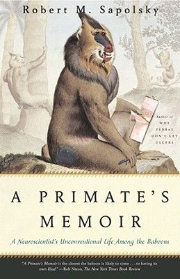 A Primate's Memoir: A Neuroscientist's Unconventional Life Among the Baboons - Robert Sapolsky
