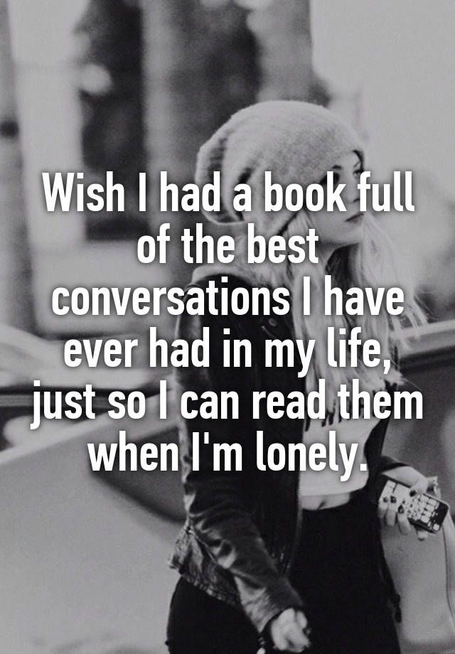 Wish I had a book full of the best conversations I have ever had in my life, just so I can read them when Im lonely. - more at megacutie.co.uk