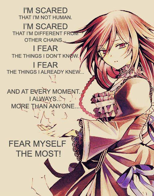 Alice/B-Rabbit -Pandora Hearts J'ai peur car je ne suis pas humaine. J'ai peur car je suis différente des autres chains. Je crains les choses que je ne sais pas. Je crains les choses que je sais déjà. Et à chaque moment je me crains de plus en plus.