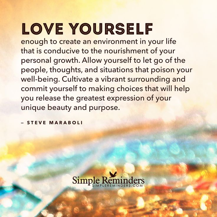 Love yourself enough to create an environment in your life that is conducive to the nourishment of your personal growth. Allow yourself to let go of the people, thoughts, and situations that poison your wellbeing. Cultivate a vibrant surrounding and commit yourself to making choices that will help you release the greatest expression of your unique beauty...