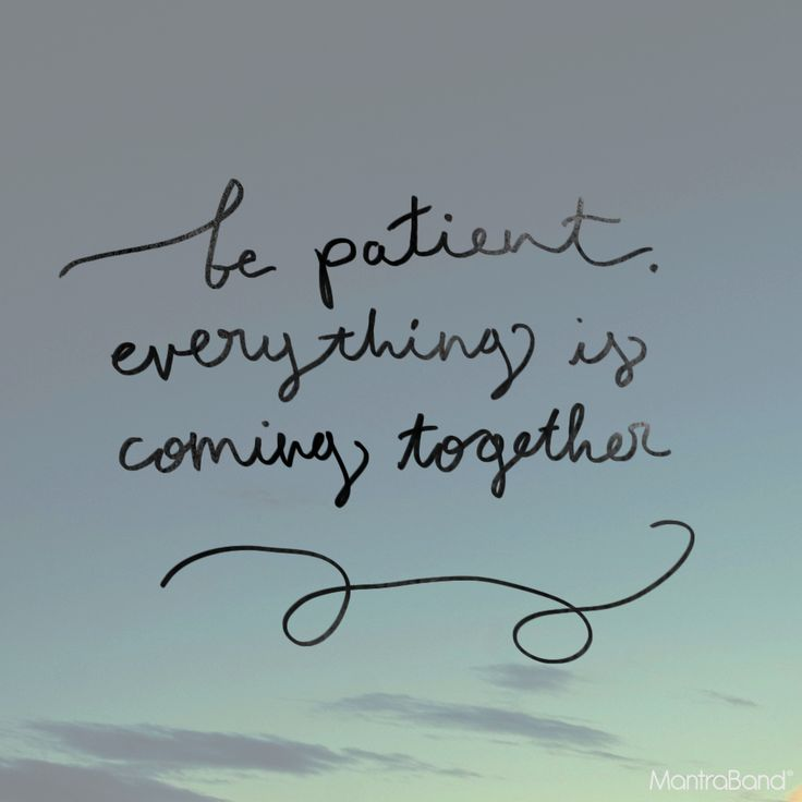 BE PATIENT, EVERYTHING IS COMING TOGETHER.