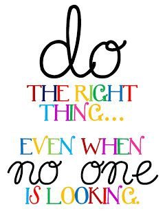 Do the right thing.......  Even when no one is looking! - The definition of character.