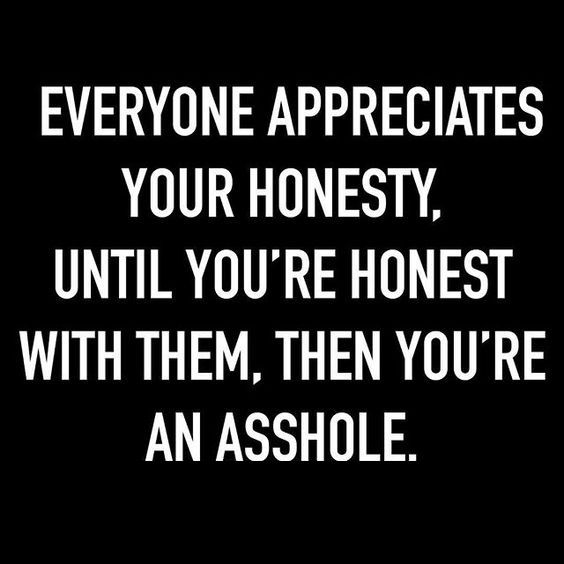 Everyone appreciates your honesty, until you're honest with them, then you're an asshole. - Lies, Truth And Honesty Quotes