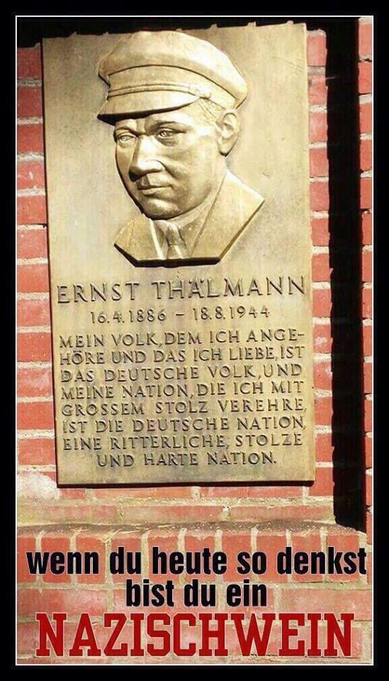 Ernst Thälmann - wenn du heute so denkst, bist du ein Nazischwein. Ja, nix mehr mit harter Nation - nur noch Weichgespülte, die nicht fähig sind nachzudenken.