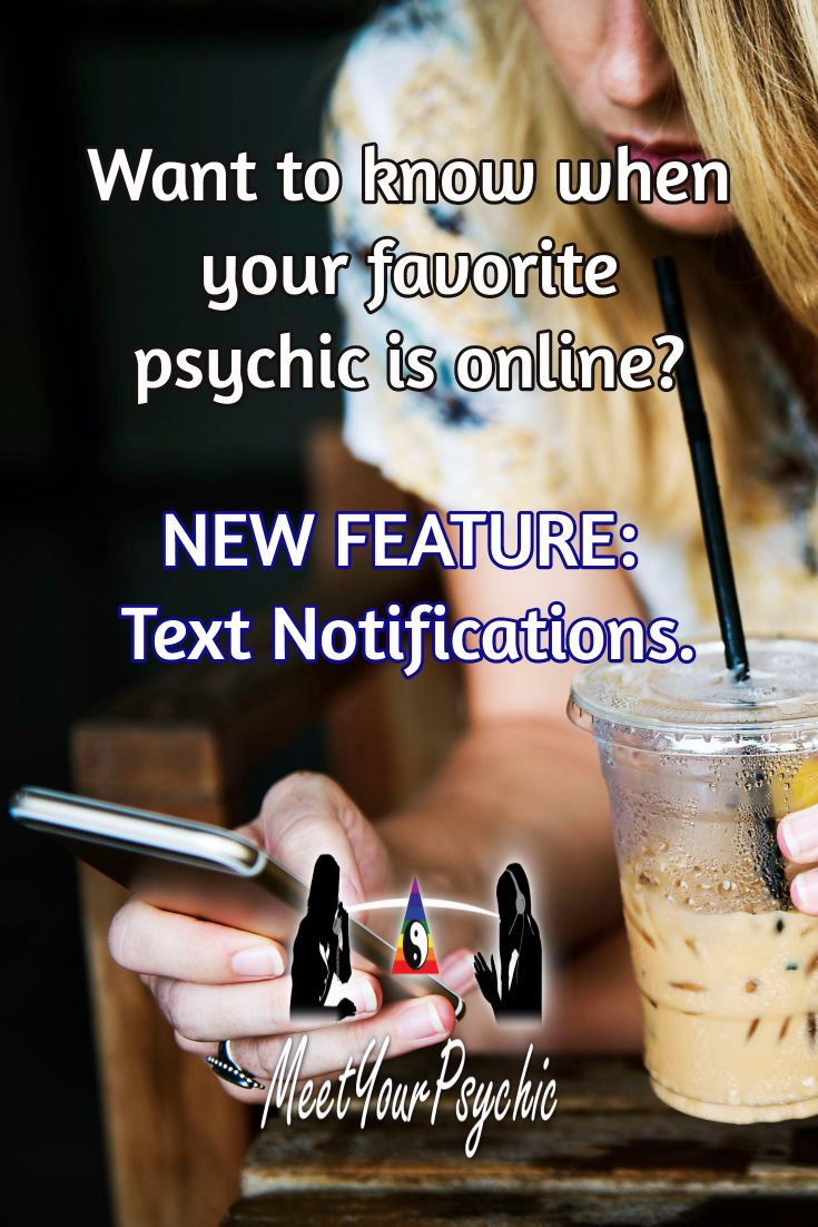 We are excited to announce a GREAT new feature at Meet Your Psychic. You now can sign up to receive a text notification when your favorite psychic is logged in and ready to answer your questions! No longer do you need to ask when they are working next. You will be the first to know.  No obligation....cancel anytime!  https://meetyourpsychic.com/psychics/sms