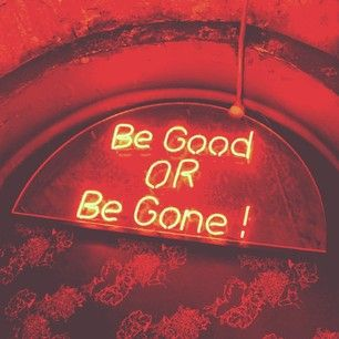 Be good or gone :)