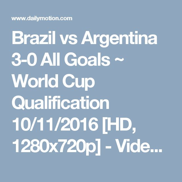 Brazil vs Argentina 3-0 All Goals ~ World Cup Qualification 10/11/2016 [HD, 1280x720p] - Video Dailymotion