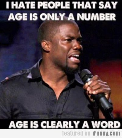 I Hate People That Say Age Is Only A Number...