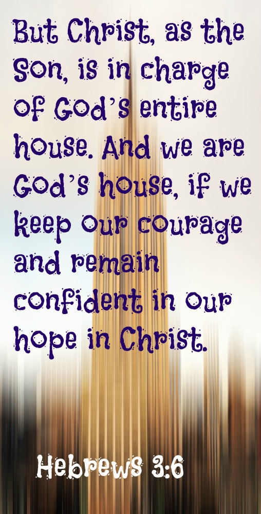 Hebrews 3:6 But Christ, as the Son, is in charge of God's entire house. And we are God's house, if we keep our courage and remain confident in our hope in Christ.