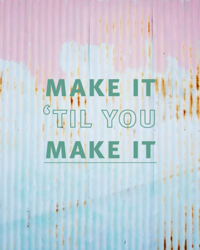 Make it til you make it