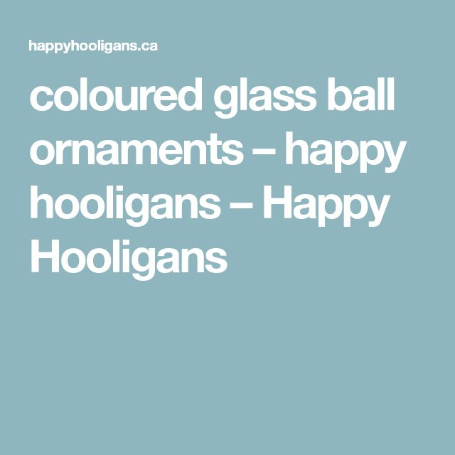 coloured glass ball ornaments – happy hooligans – Happy Hooligans