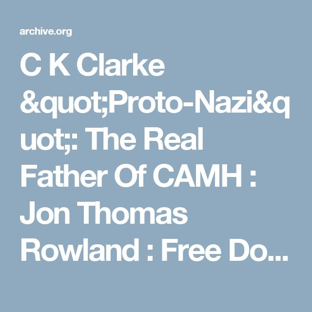 "C K Clarke ""Proto-Nazi"": The Real Father Of CAMH : Jon Thomas Rowland : Free Download & Streaming : Internet Archive"
