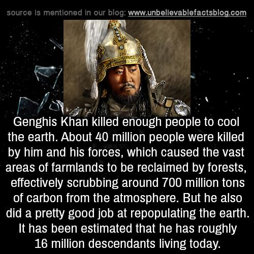Genghis Khan killed enough people to cool the earth. About 40 million people were killed by him and his forces, which caused the vast areas of farmlands to be reclaimed by forests, effectively...