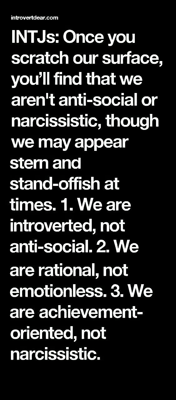 INTJs: Once you scratch our surface, you'll find that we aren't anti-social or narcissistic, though we may appear stern and stand-offish at times.   1. We are introverted, not anti-social. 2. We are rational, not emotionless. 3. We are achievement-oriented, not narcissistic.