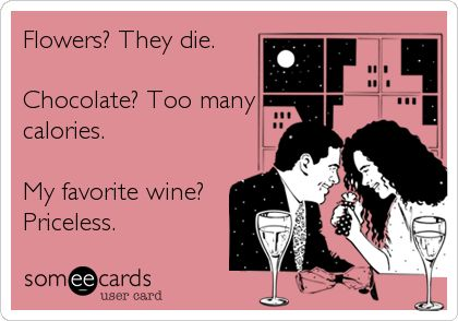 Flowers? They die. Chocolate? Too many calories. My favorite wine? Priceless.