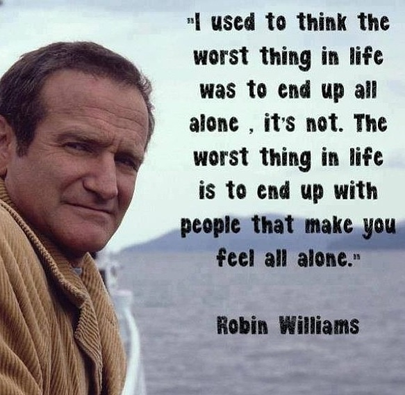 """""""I used to think the worst thing in life was to end up all alone, it's not. The worst think in life is to end up with people that make you feel all alone."""" Robin Williams"""