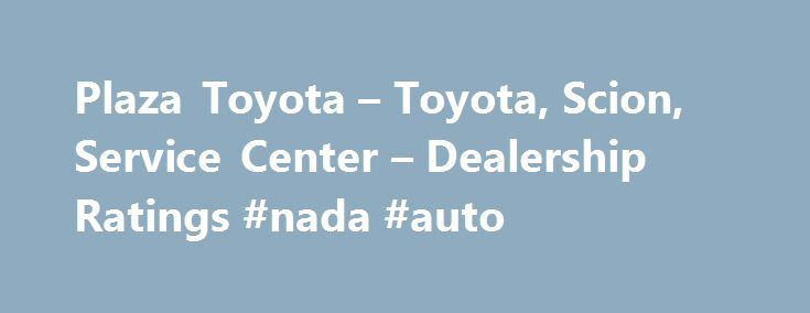 Plaza Toyota – Toyota, Scion, Service Center – Dealership Ratings #nada #auto http://italy.remmont.com/plaza-toyota-toyota-scion-service-center-dealership-ratings-nada-auto/  #plaza auto mall # Plaza Toyota Makes: Toyota | Scion | Service Center About Plaza Toyota At Plaza Auto Mall Toyota, please review our extensive inventory of Toyota cars, trucks, and SUV s, including the Toyota Tacoma, Corolla, Camry. We work hard to get you into the vehicle you have always wanted. That new Toyota is…