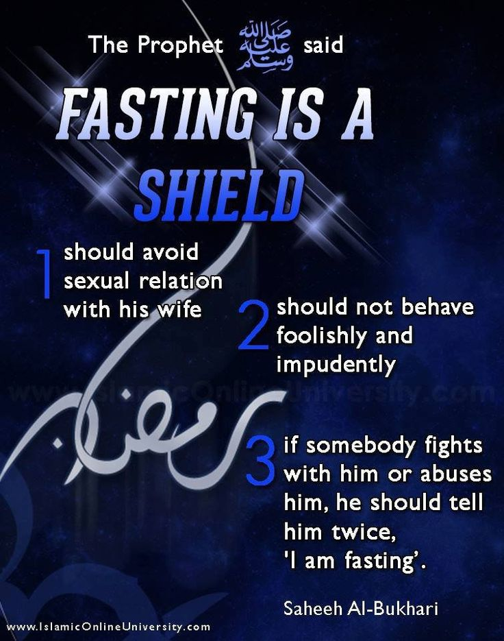 "Narrated Abu Huraira: Allah's Apostle said, ""Fasting is a shield (or a screen or a shelter). So, the person observing fasting should avoid sexual relation with his wife and should not behave foolishly and impudently, and if somebody fights with him or abuses him, he should tell him twice, 'I am fasting."" (Saheeh Al-Bukhari) ‪#‎Ramadan‬"