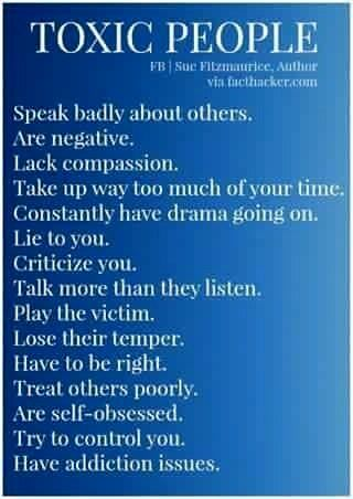 Toxic people speak badly about others, are negative, lack compassion, take up way too much of your time, constantly have drama going on, lie to you, criticize you, talk more than they listen, play the victim, lose their temper, have to be right, treat others poorly, are self-obsessed, try to control you, have addiction issues. (Sue Fitzmaurice)