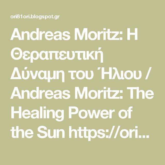 Αndreas Μoritz: Η Θεραπευτική Δύναμη του Ήλιου / Andreas Moritz: The Healing Power of the Sun https://ori81ori.blogspot.gr/2014/03/andreas-moritz.html