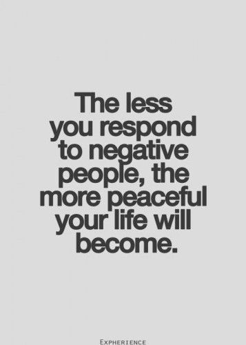 The less u respond to negative people, the more peaceful ur life will become. Positive thinking!
