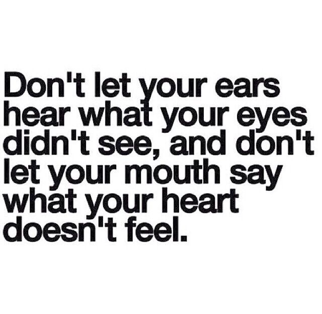 Don't let your ears hear what your eyes didn't see and don't let your mouth say what your heart doesn't feel.