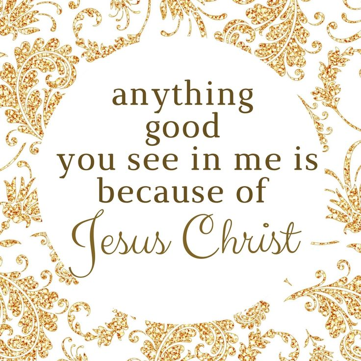 anything good you see in me is because of Jesus Christ