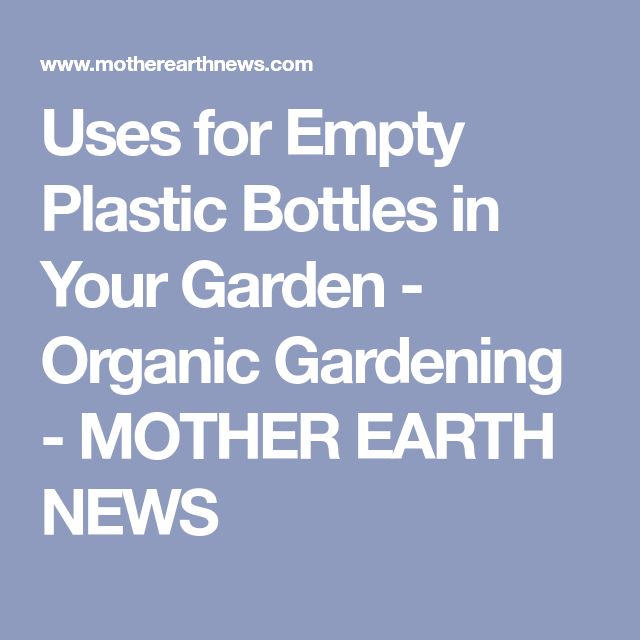 Uses for Empty Plastic Bottles in Your Garden - Organic Gardening - MOTHER EARTH NEWS