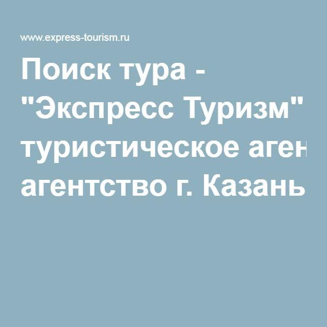 "Поиск тура - ""Экспресс Туризм"" туристическое агентство г. Казань"