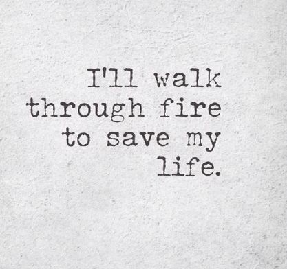 Cause you might not believe it but your life is worth walking through fire. At least i do. Elastic heart by Sia