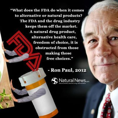 """""""What does the FDA do when it comes to alternative or natural products? The FDA and the drug industry keeps them off the market. A natural drug product, alternative health care, freedom of choice, it is obstructed from those making those free choices."""" ~ Ron Paul, 2012 http://www.naturalnews.com/Ron_Paul.html"""