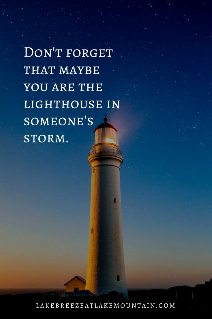 Don't forget that maybe you are the lighthouse in someone ...
