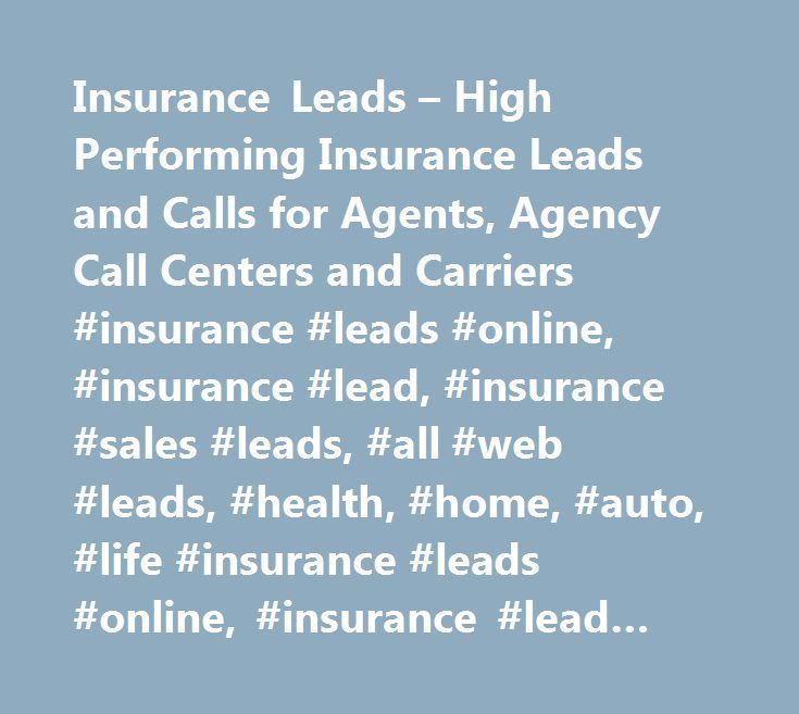 Insurance Leads – High Performing Insurance Leads and Calls for Agents, Agency Call Centers and Carriers #insurance #leads #online, #insurance #lead, #insurance #sales #leads, #all #web #leads, #health, #home, #auto, #life #insurance #leads #online, #insurance #lead #generation http://usa.nef2.com/insurance-leads-high-performing-insurance-leads-and-calls-for-agents-agency-call-centers-and-carriers-insurance-leads-online-insurance-lead-insurance-sales-leads-all-web-leads-healt/  # High…