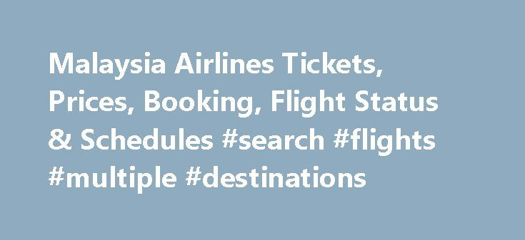 Malaysia Airlines Tickets, Prices, Booking, Flight Status & Schedules #search #flights #multiple #destinations http://cheap.remmont.com/malaysia-airlines-tickets-prices-booking-flight-status-schedules-search-flights-multiple-destinations/  #flight tickets prices # Air Malaysia Airlines Tickets & Flight Schedules About Malaysia Airlines Malaysia Airlines is the national carrier of Malaysia having the largest fleet size in South East Asia. Malaysia Airlines flies to over 100 destinations in 6…