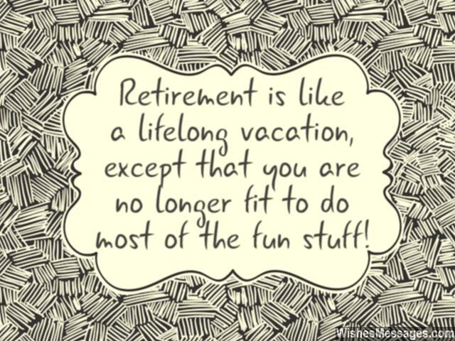 Haha! Retirement is like a lifelong vacation, except that you are no longer fit to do most of the fun stuff. via WishesMessages.com