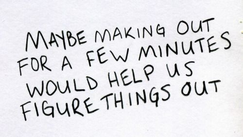"""""""Maybe making out for a few minutes would help us figure things out"""" =) just saying... #fun #relationship #flirt"""