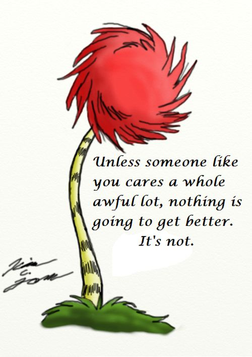 """Unless someone like you cares a whole awful lot, nothing is going to get better. It's not."" The Lorax Quote"