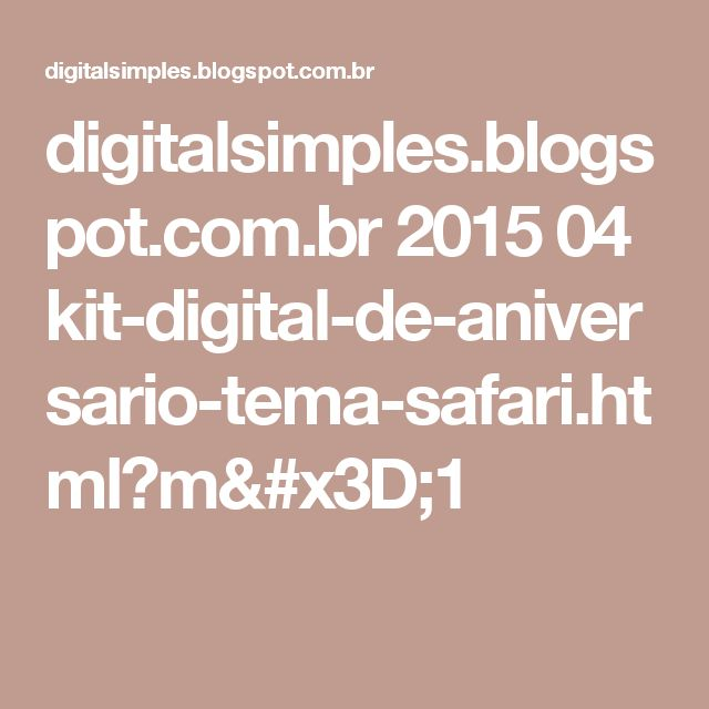 digitalsimples.blogspot.com.br 2015 04 kit-digital-de-aniversario-tema-safari.html?m=1