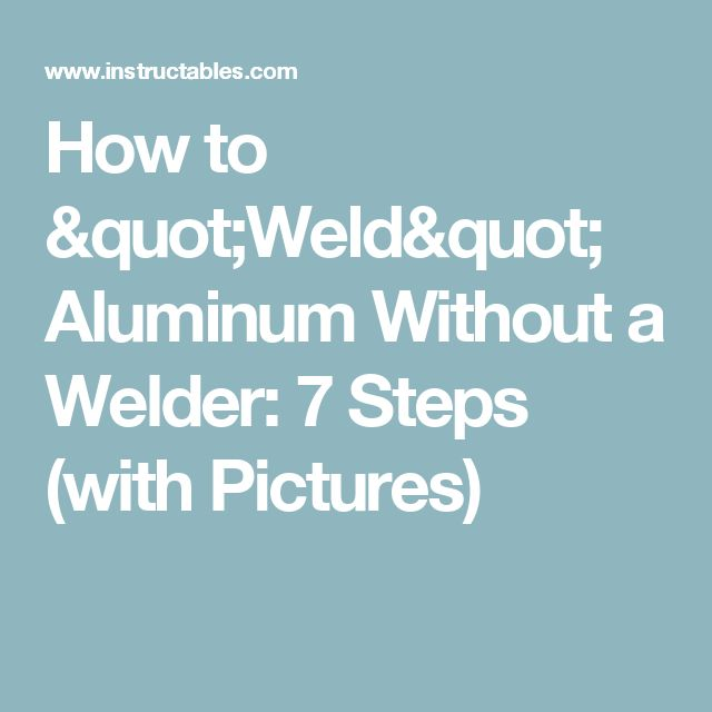 "How to ""Weld"" Aluminum Without a Welder: 7 Steps (with Pictures)"