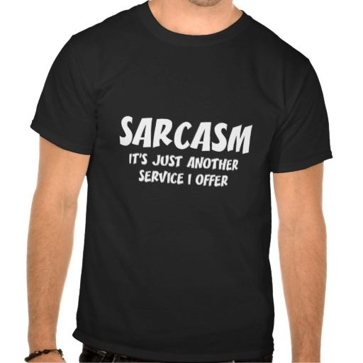 SARCASM IS JUST ANOTHER SERVICE I OFFER