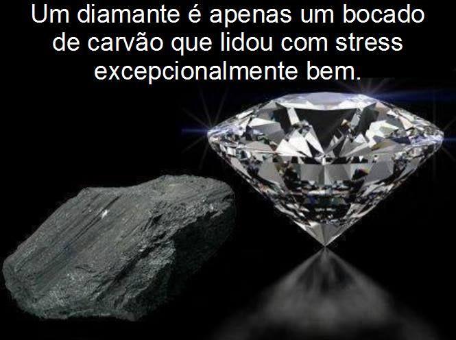 Lembra-te disto a próxima vez que estiveres numa situação complicada. Enfrenta o problema e tranforma-o numa oportunidade, assim vais tornar-te num diamante.