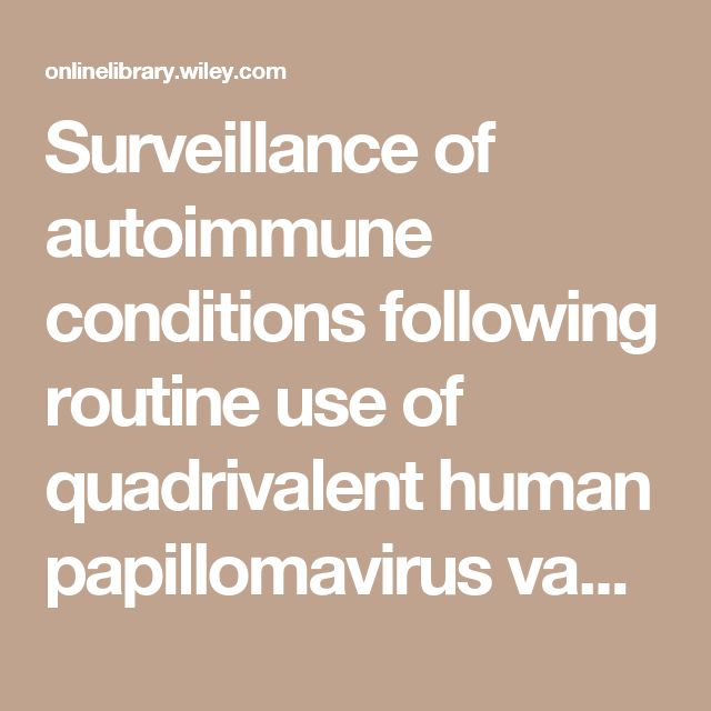 Surveillance of autoimmune conditions following routine use of quadrivalent human papillomavirus vaccine - Chao - 2011 - Journal of Internal Medicine - Wiley Online Library