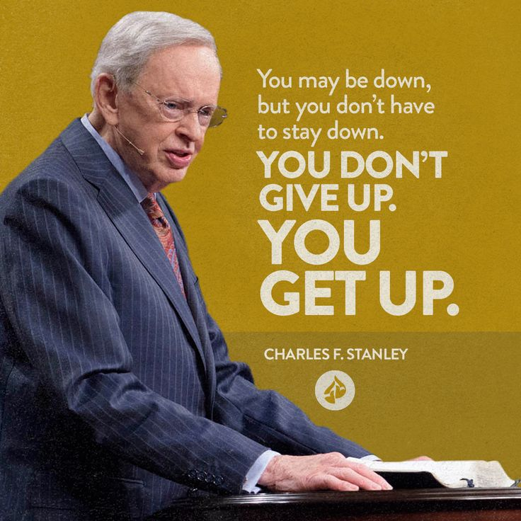 You may be down, but you don't have to stay down. You have the same Holy Spirit living within you that'll help you pick yourself up and move on to do what God wants you to do. You don't give up, you get up. It's not in your strength but in the power of the Holy Spirit.  Charles F. Stanley