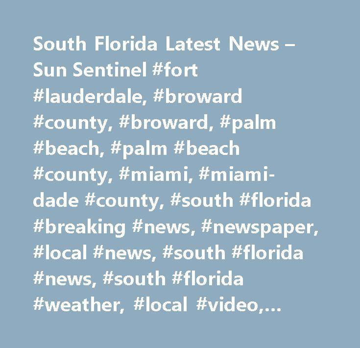 South Florida Latest News – Sun Sentinel #fort #lauderdale, #broward #county, #broward, #palm #beach, #palm #beach #county, #miami, #miami-dade #county, #south #florida #breaking #news, #newspaper, #local #news, #south #florida #news, #south #florida #weather, #local #video, #broward #county #calendar #of #events, #palm #beach…
