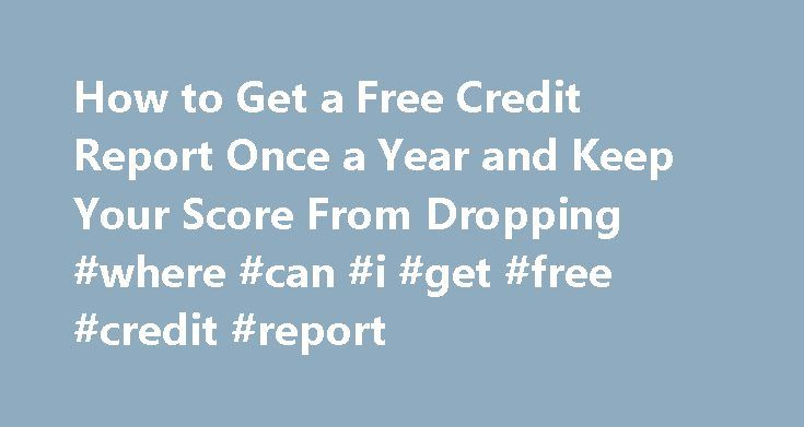 How to Get a Free Credit Report Once a Year and Keep Your Score From Dropping #where #can #i #get #free #credit #report http://credits.remmont.com/how-to-get-a-free-credit-report-once-a-year-and-keep-your-score-from-dropping-where-can-i-get-free-credit-report/  #free credit score check # Other People Are Reading Free Credit Report Go to the Annual Credit Report website. This website is authorized by the government to provide the free credit reports to which you are entitled by law. Select……