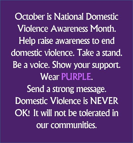 October is National Domestic Violence Awareness Month. Help raise awareness to end domestic violence. Take a stand. Be a voice. Show your support. Wear PURPLE. Send a strong message. Domestic Violence is NEVER OK! It will not be tolerated in our communities.