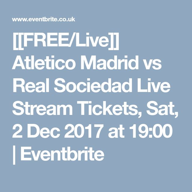 [[FREE/Live]] Atletico Madrid vs Real Sociedad Live Stream Tickets, Sat, 2 Dec 2017 at 19:00 | Eventbrite