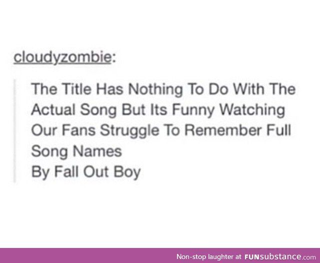 The Title Has Nothing To Do With The Actual Song But It's Funny Watching Our Fans Struggle To Remember Full Song Names: By Fall Out Boy: By Panic! At The Disco
